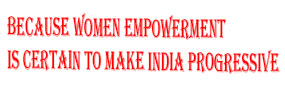 Because women empowerment is certain to make India progressive